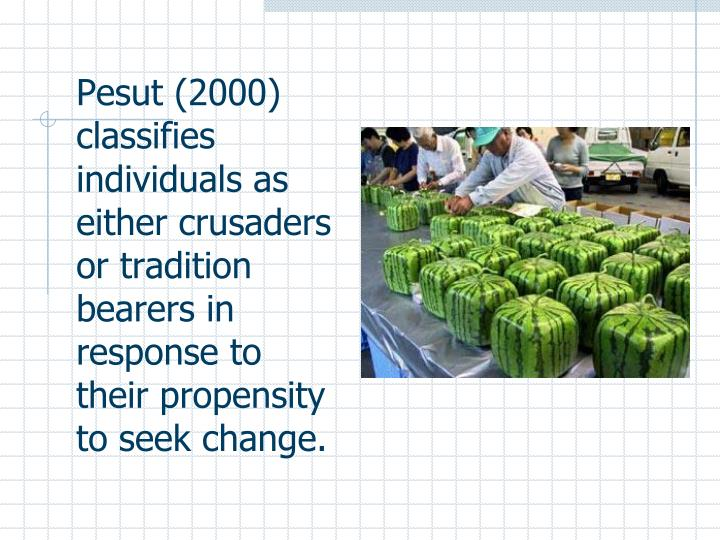 Pesut (2000) classifies individuals as either crusaders or tradition bearers in response to their propensity to seek change.