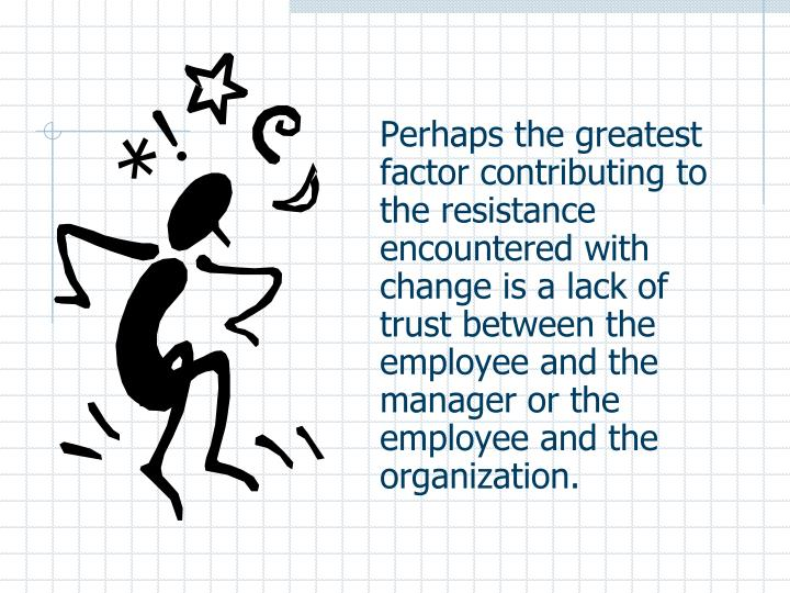 Perhaps the greatest factor contributing to the resistance encountered with change is a lack of trust between the employee and the manager or the employee and the organization.