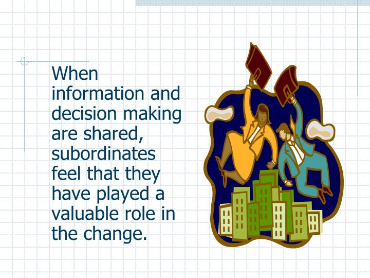 When information and decision making are shared, subordinates feel that they have played a valuable role in the change.