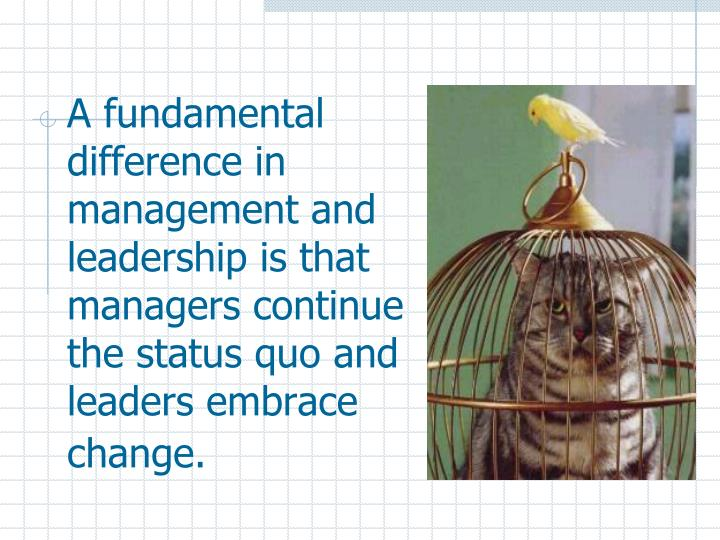 A fundamental difference in management and leadership is that managers continue the status quo and l...