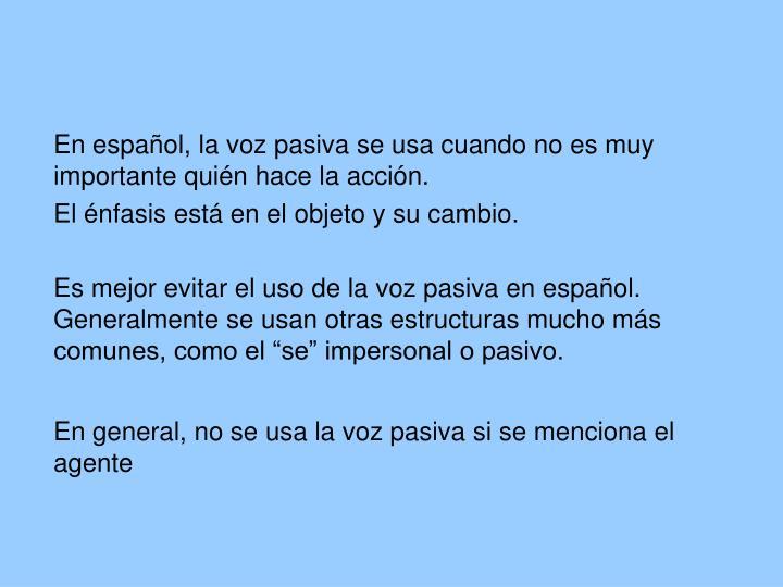 En español, la voz pasiva se usa cuando no es muy importante quién hace la acción.