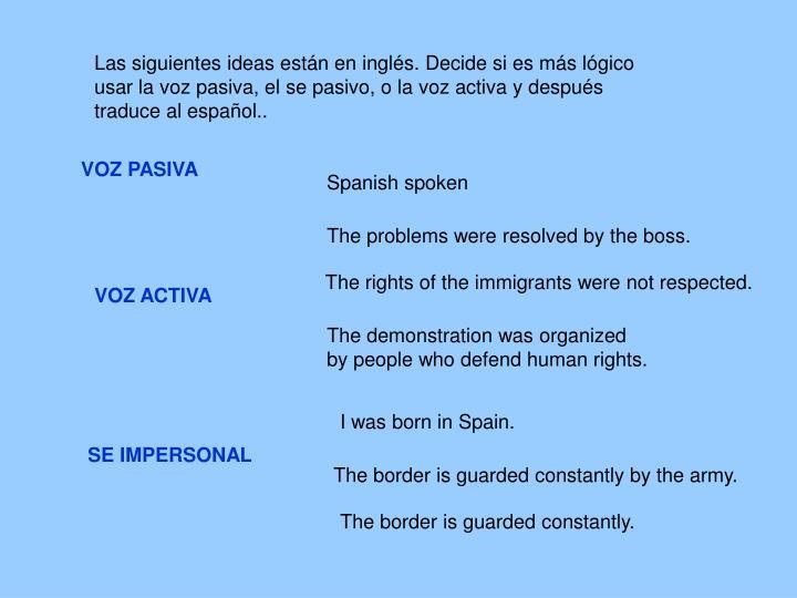 Las siguientes ideas están en inglés. Decide si es más lógico   usar la voz pasiva, el se pasivo, o la voz activa y después traduce al español..