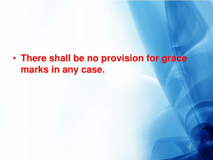 There shall be no provision for grace marks in any case.