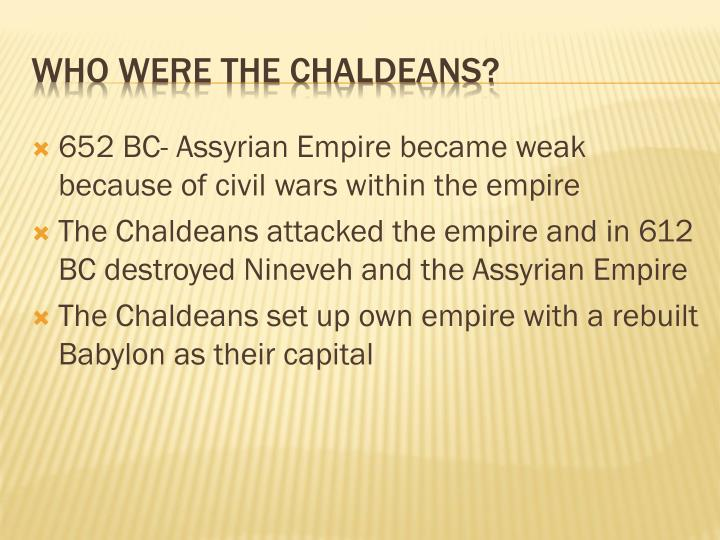 652 BC- Assyrian Empire became weak because of civil wars within the empire