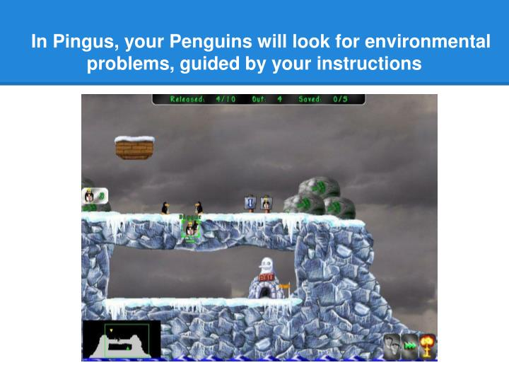 In Pingus, your Penguins will look for environmental problems, guided by your instructions
