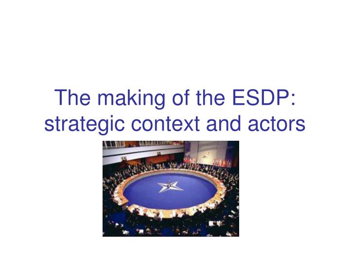 The making of the ESDP: strategic context and actors