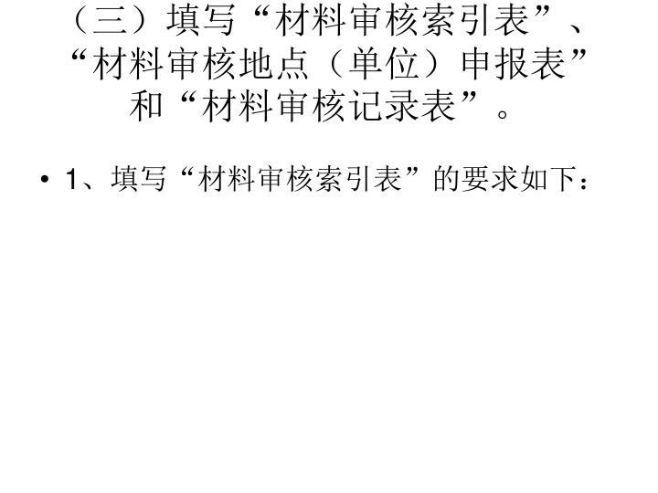 """(三)填写""""材料审核索引表""""、""""材料审核地点(单位)申报表""""和""""材料审核记录表""""。"""