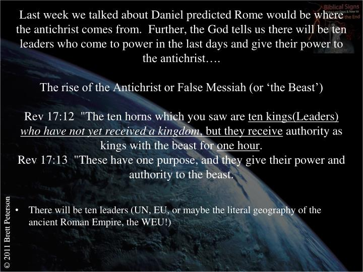 Last week we talked about Daniel predicted Rome would be where the antichrist comes from.  Further, the God tells us there will be ten leaders who come to power in the last days and give their power to the antichrist….