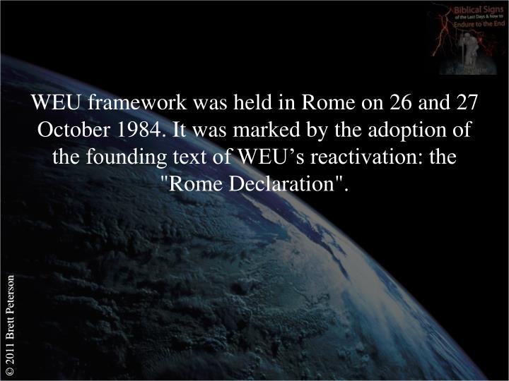 "WEU framework was held in Rome on 26 and 27 October 1984. It was marked by the adoption of the founding text of WEU's reactivation: the ""Rome Declaration""."