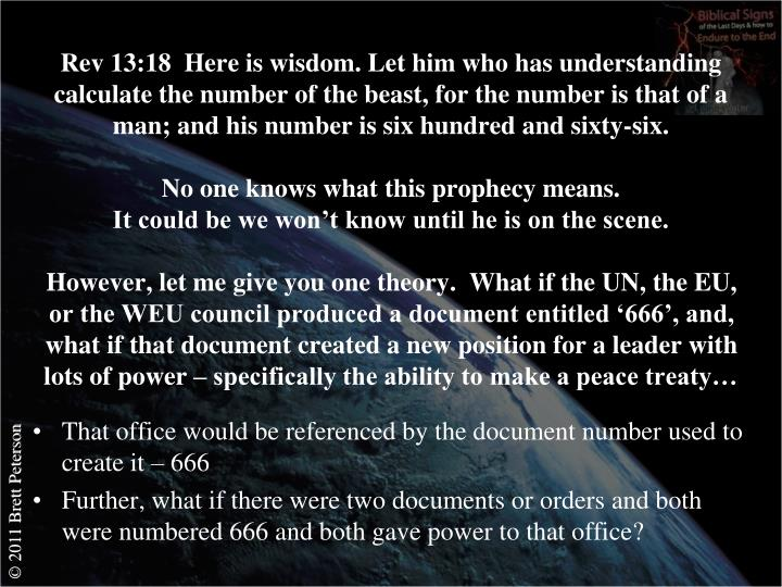 Rev 13:18  Here is wisdom. Let him who has understanding calculate the number of the beast, for the number is that of a man; and his number is six hundred and sixty-six.