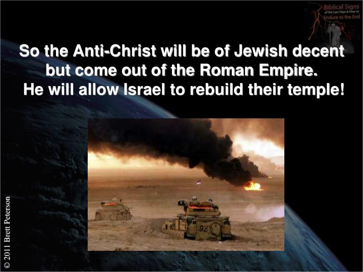 So the Anti-Christ will be of Jewish decent but come out of the Roman Empire.