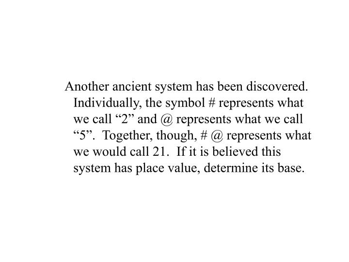 """Another ancient system has been discovered.  Individually, the symbol # represents what we call """"2"""" and @ represents what we call """"5"""".  Together, though, # @ represents what we would call 21.  If it is believed this system has place value, determine its base."""