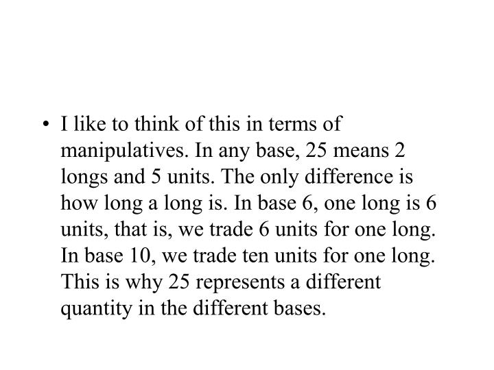 I like to think of this in terms of manipulatives. In any base, 25 means 2 longs and 5 units. The only difference is how long a long is. In base 6, one long is 6 units, that is, we trade 6 units for one long. In base 10, we trade ten units for one long. This is why 25 represents a different quantity in the different bases.