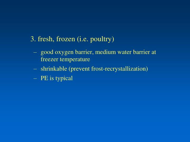 3. fresh, frozen (i.e. poultry)