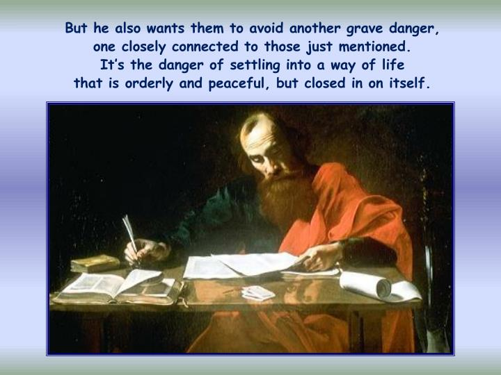 But he also wants them to avoid another grave danger,         one closely connected to those just mentioned.                 It's the danger of settling into a way of life