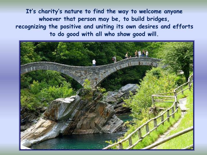 It's charity's nature to find the way to welcome anyone       whoever that person may be, to build bridges,              recognizing the positive and uniting its own desires and efforts     to do good with all who show good will.