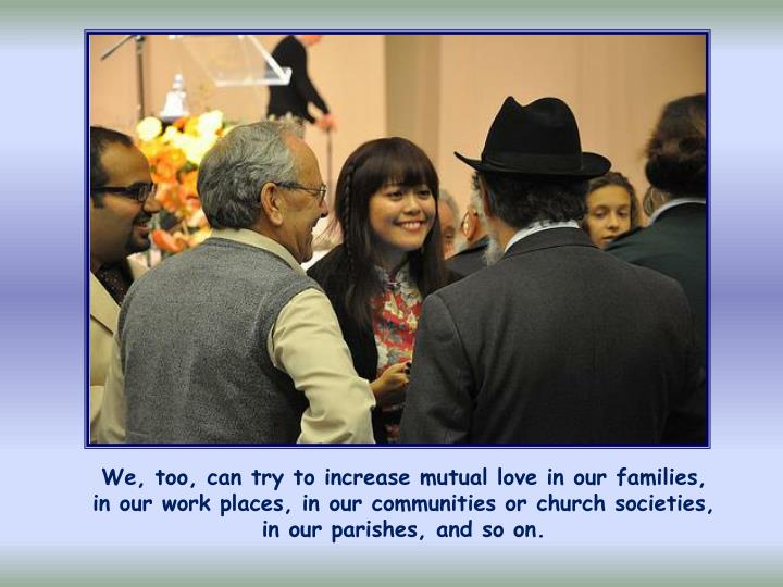 We, too, can try to increase mutual love in our families,      in our work places, in our communities or church societies,    in our parishes, and so on.