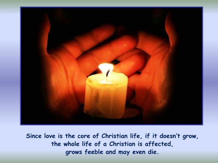 Since love is the core of Christian life, if it doesn't grow,