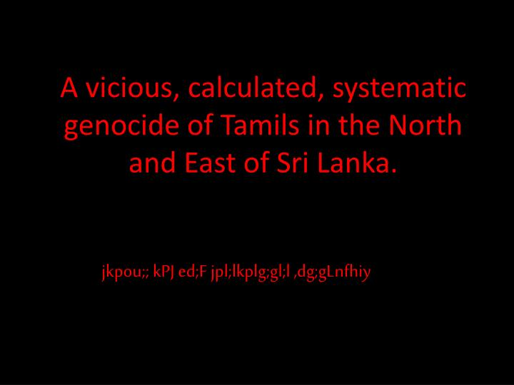 A vicious, calculated, systematic genocide of Tamils in the North and East of Sri Lanka.