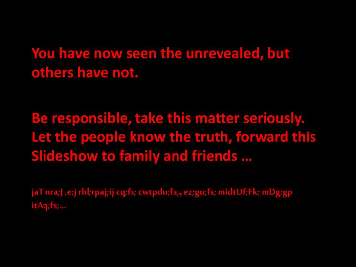 You have now seen the unrevealed, but others have not.