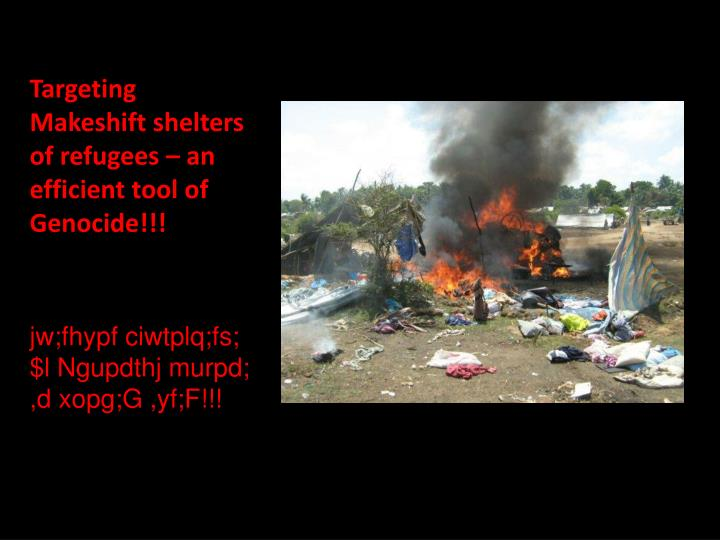 Targeting Makeshift shelters of refugees – an efficient tool of Genocide!!!