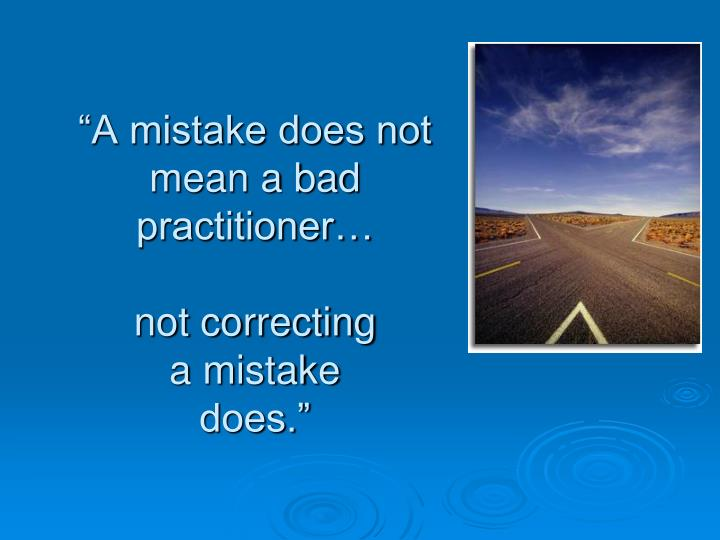 """A mistake does not mean a bad practitioner…"