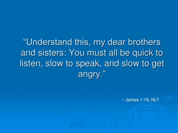 """Understand this, my dear brothers and sisters: You must all be quick to listen, slow to speak, and slow to get angry."""