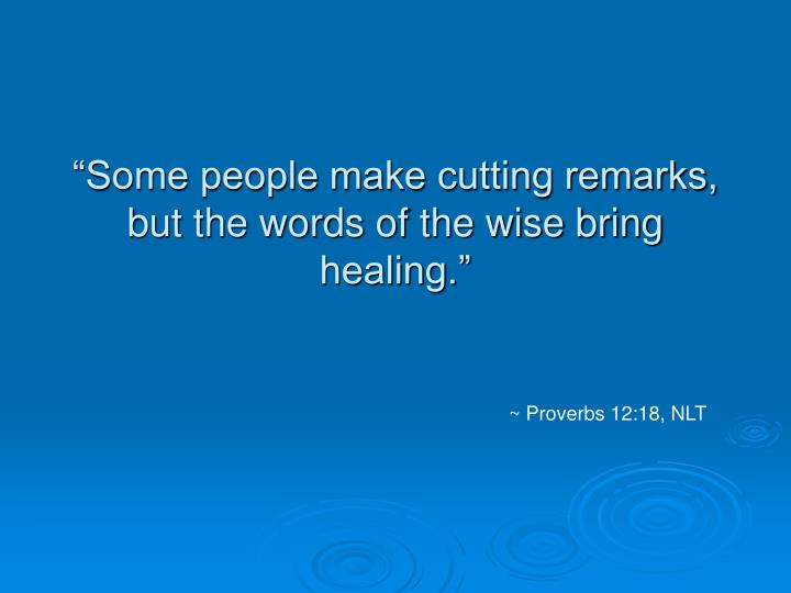 """Some people make cutting remarks, but the words of the wise bring healing."""