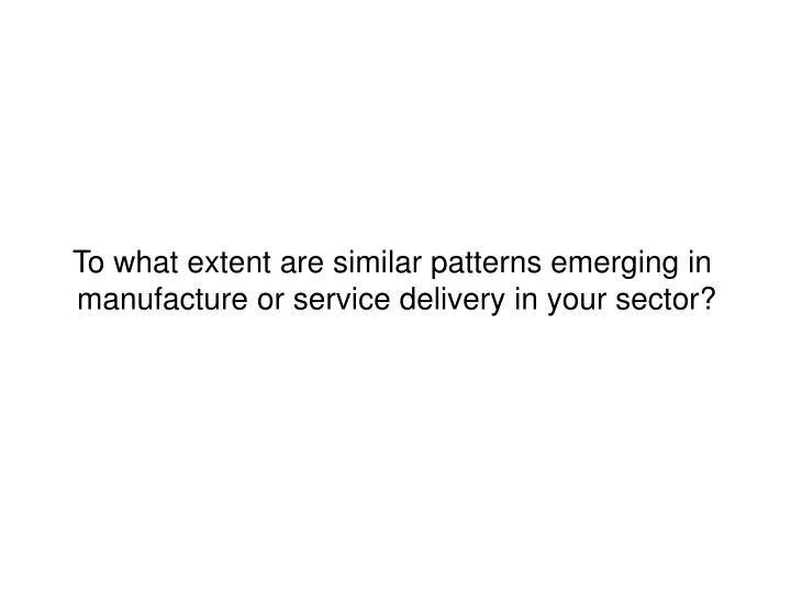 To what extent are similar patterns emerging in manufacture or service delivery in your sector?