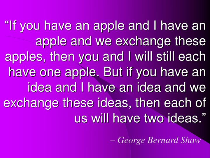 """""""If you have an apple and I have an apple and we exchange these apples, then you and I will still each have one apple. But if you have an idea and I have an idea and we exchange these ideas, then each of us will have two ideas."""""""