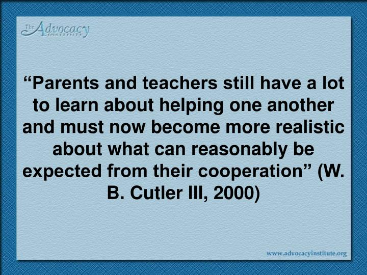 """Parents and teachers still have a lot to learn about helping one another and must now become more realistic about what can reasonably be expected from their cooperation"" (W. B. Cutler III, 2000)"