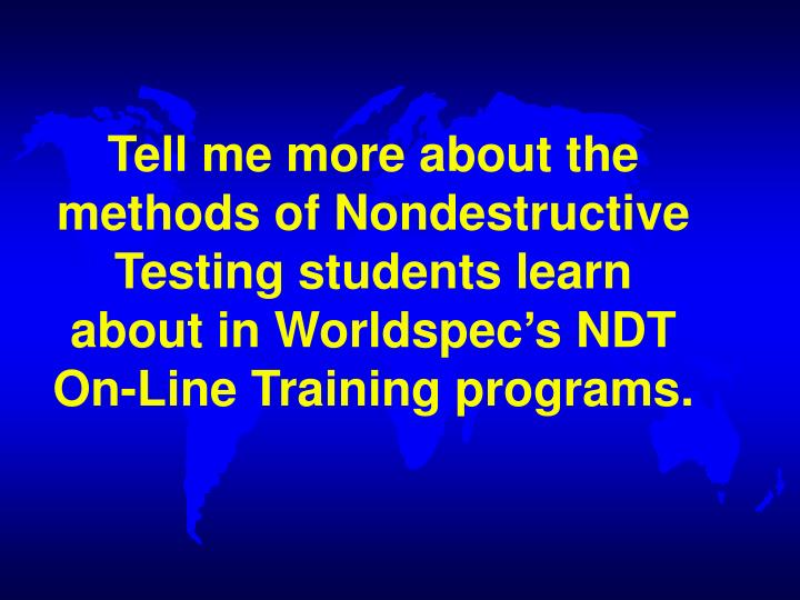 Tell me more about the  methods of Nondestructive Testing students learn about in Worldspec's NDT On-Line Training programs.