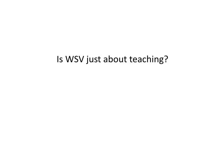 Is WSV just about teaching?