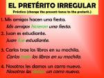el pret rito irregular pr ctica change the present tense to the preterit