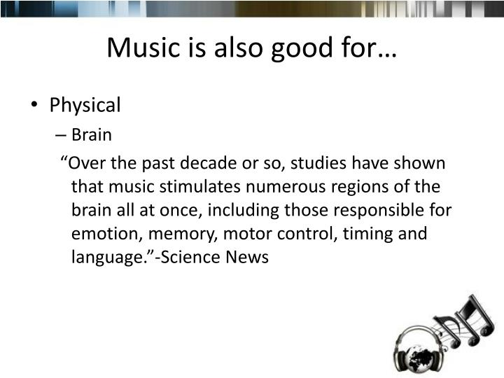 Music is also good for…