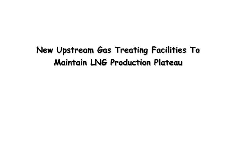new upstream gas treating facilities to maintain lng production plateau
