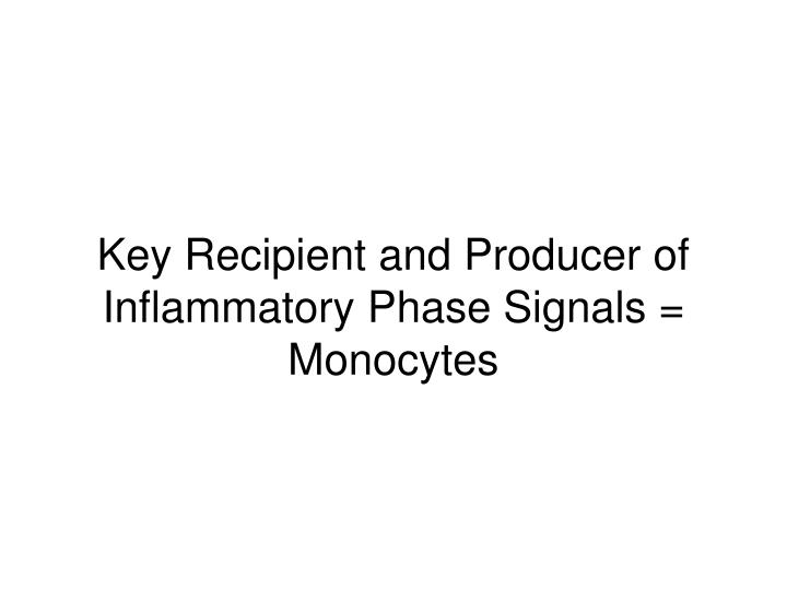 Key Recipient and Producer of Inflammatory Phase Signals = Monocytes