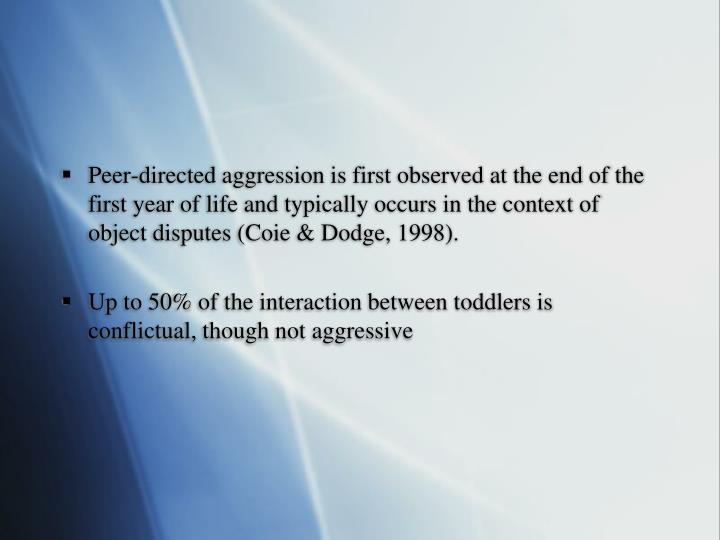 Peer-directed aggression is first observed at the end of the first year of life and typically occurs in the context of object disputes (Coie & Dodge, 1998).