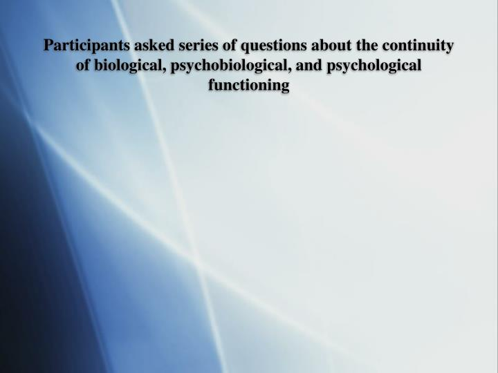 Participants asked series of questions about the continuity of biological, psychobiological, and psychological functioning