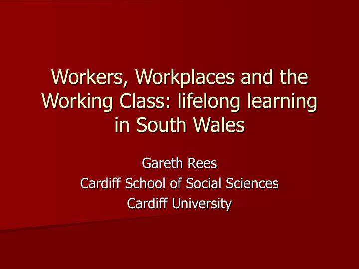Workers workplaces and the working class lifelong learning in south wales