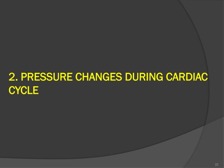 2. PRESSURE CHANGES DURING CARDIAC CYCLE