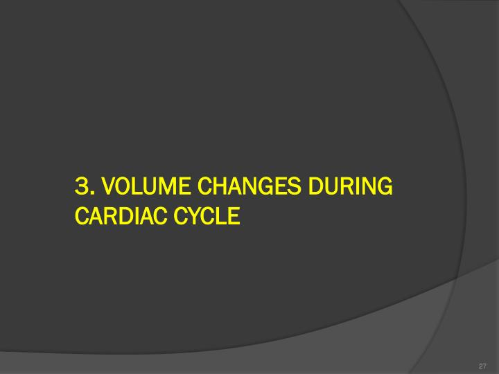 3. VOLUME CHANGES DURING CARDIAC CYCLE