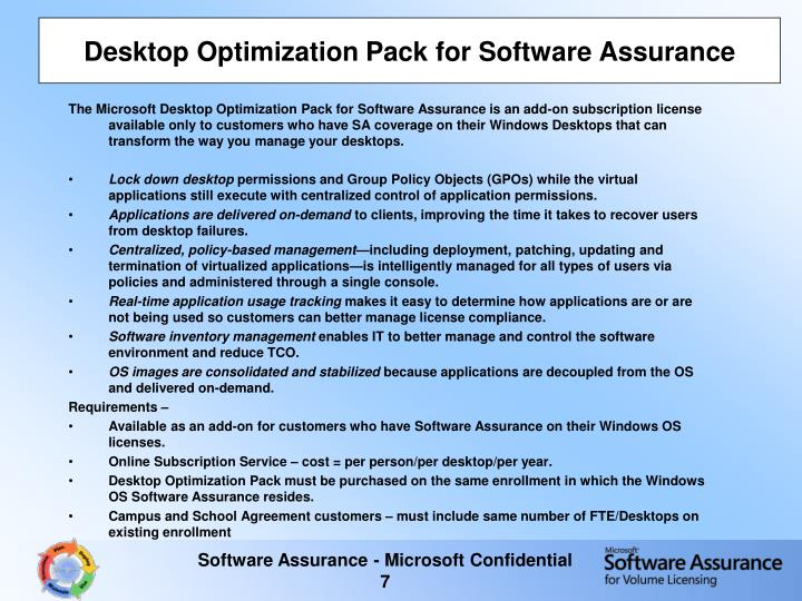 The Microsoft Desktop Optimization Pack for Software Assurance is an add-on subscription license available only to customers who have SA coverage on their Windows Desktops that can transform the way you manage your desktops.