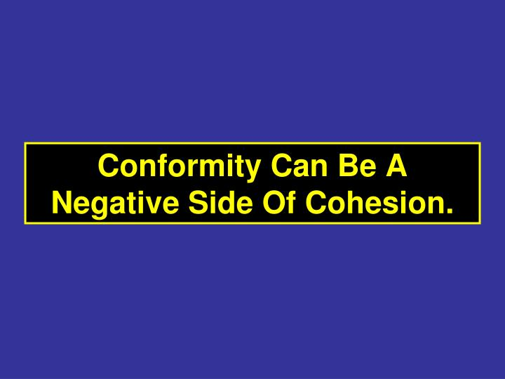Conformity Can Be A Negative Side Of Cohesion.