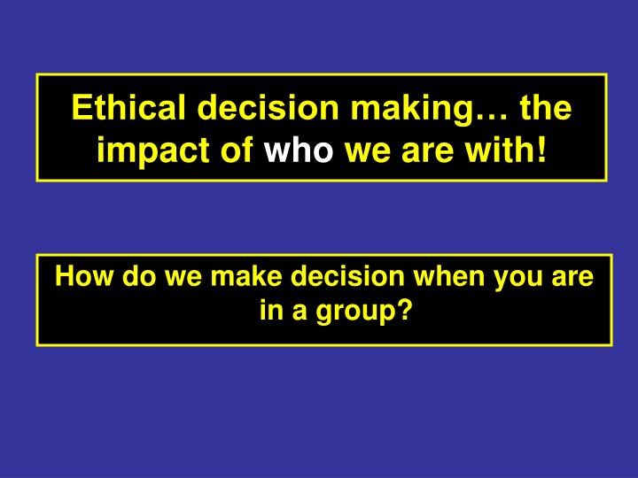 Ethical decision making… the impact of