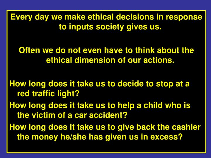 Every day we make ethical decisions in response to inputs society gives us.
