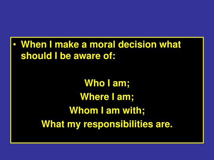 When I make a moral decision what should I be aware of: