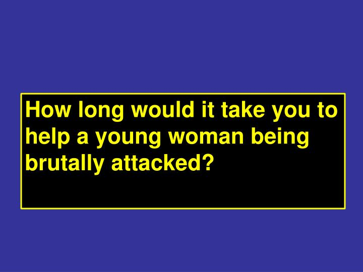 How long would it take you to help a young woman being brutally attacked?