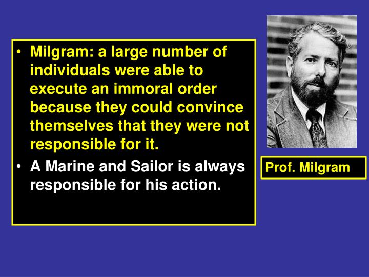 Milgram: a large number of individuals were able to execute an immoral order because they could convince themselves that they were not responsible for it.