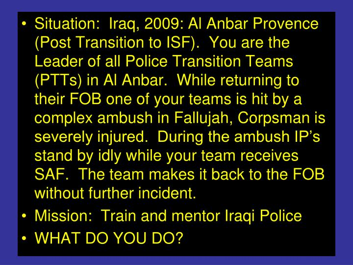 Situation:  Iraq, 2009: Al Anbar Provence (Post Transition to ISF).  You are the Leader of all Police Transition Teams (PTTs) in Al Anbar.  While returning to their FOB one of your teams is hit by a complex ambush in Fallujah, Corpsman is severely injured.  During the ambush IP's stand by idly while your team receives SAF.  The team makes it back to the FOB without further incident.